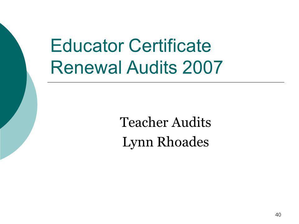 40 Educator Certificate Renewal Audits 2007 Teacher Audits Lynn Rhoades