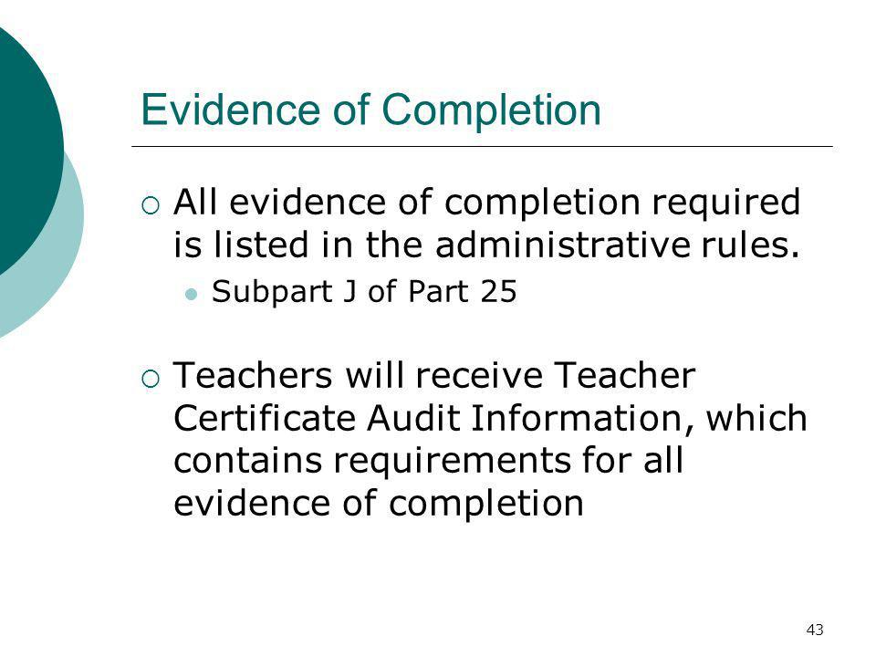 43 Evidence of Completion All evidence of completion required is listed in the administrative rules. Subpart J of Part 25 Teachers will receive Teache