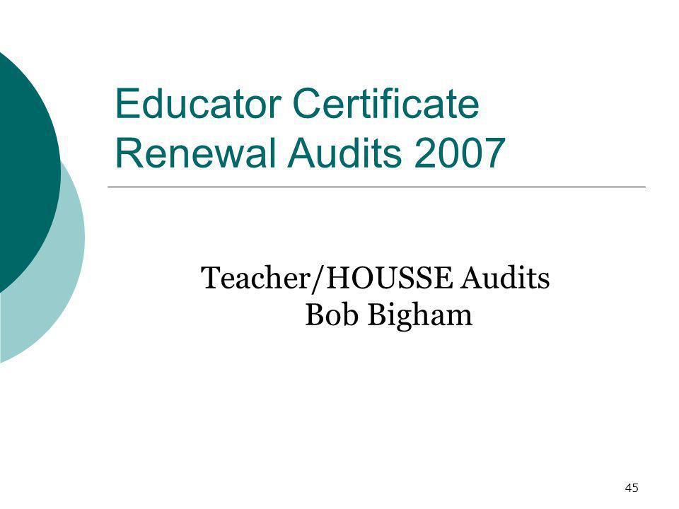45 Educator Certificate Renewal Audits 2007 Teacher/HOUSSE Audits Bob Bigham
