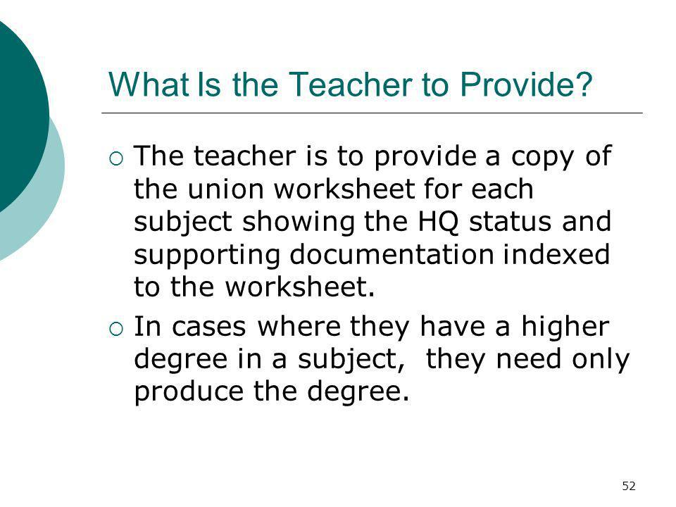 52 What Is the Teacher to Provide? The teacher is to provide a copy of the union worksheet for each subject showing the HQ status and supporting docum