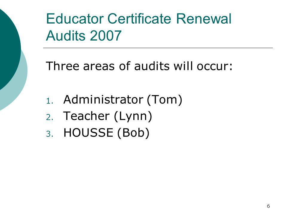 6 Educator Certificate Renewal Audits 2007 Three areas of audits will occur: 1. Administrator (Tom) 2. Teacher (Lynn) 3. HOUSSE (Bob)
