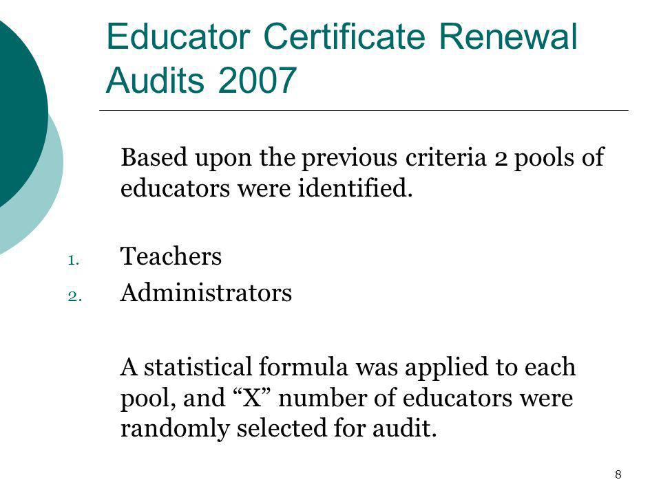 8 Educator Certificate Renewal Audits 2007 Based upon the previous criteria 2 pools of educators were identified. 1. Teachers 2. Administrators A stat