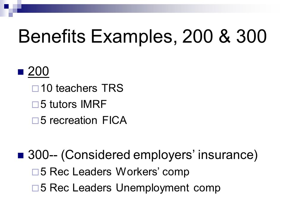 Benefits Examples, 200 & teachers TRS 5 tutors IMRF 5 recreation FICA (Considered employers insurance) 5 Rec Leaders Workers comp 5 Rec Leaders Unemployment comp