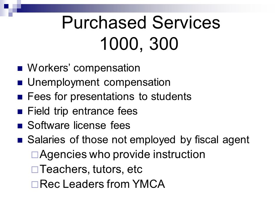 Purchased Services 1000, 300 Workers compensation Unemployment compensation Fees for presentations to students Field trip entrance fees Software license fees Salaries of those not employed by fiscal agent Agencies who provide instruction Teachers, tutors, etc Rec Leaders from YMCA