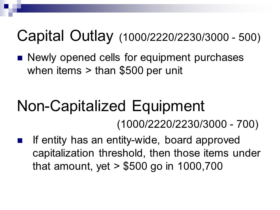 Capital Outlay (1000/2220/2230/3000 - 500) Newly opened cells for equipment purchases when items > than $500 per unit Non-Capitalized Equipment (1000/2220/2230/3000 - 700) If entity has an entity-wide, board approved capitalization threshold, then those items under that amount, yet > $500 go in 1000,700