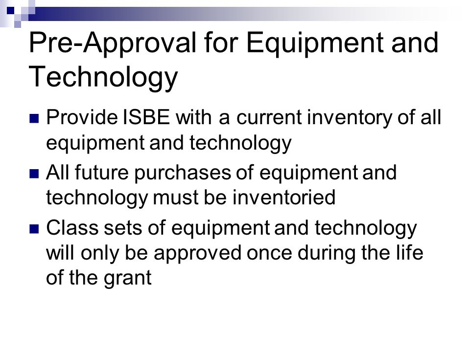 Pre-Approval for Equipment and Technology Provide ISBE with a current inventory of all equipment and technology All future purchases of equipment and technology must be inventoried Class sets of equipment and technology will only be approved once during the life of the grant