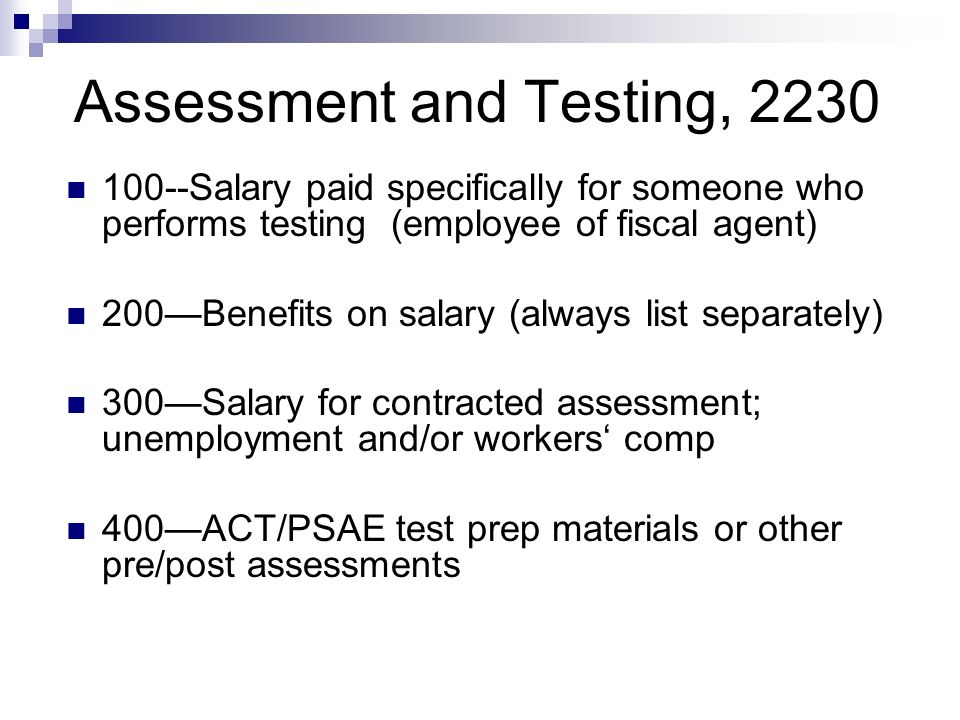 Assessment and Testing, Salary paid specifically for someone who performs testing (employee of fiscal agent) 200Benefits on salary (always list separately) 300Salary for contracted assessment; unemployment and/or workers comp 400ACT/PSAE test prep materials or other pre/post assessments