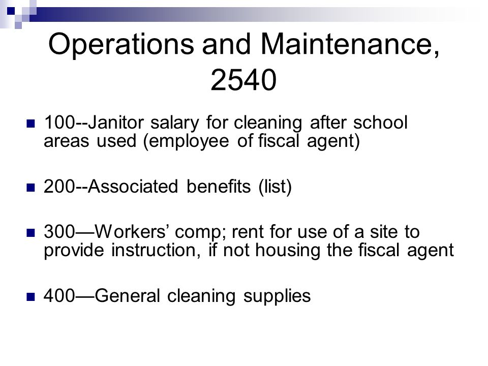 Operations and Maintenance, 2540 100--Janitor salary for cleaning after school areas used (employee of fiscal agent) 200--Associated benefits (list) 300Workers comp; rent for use of a site to provide instruction, if not housing the fiscal agent 400General cleaning supplies