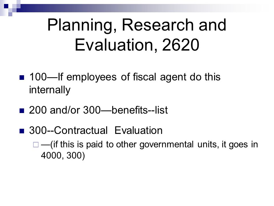 Planning, Research and Evaluation, 2620 100If employees of fiscal agent do this internally 200 and/or 300benefits--list 300--Contractual Evaluation (if this is paid to other governmental units, it goes in 4000, 300)