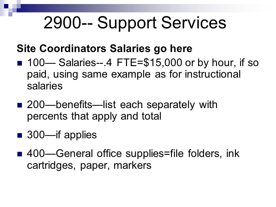 2900-- Support Services Site Coordinators Salaries go here 100 Salaries--.4 FTE=$15,000 or by hour, if so paid, using same example as for instructional salaries 200benefitslist each separately with percents that apply and total 300if applies 400General office supplies=file folders, ink cartridges, paper, markers