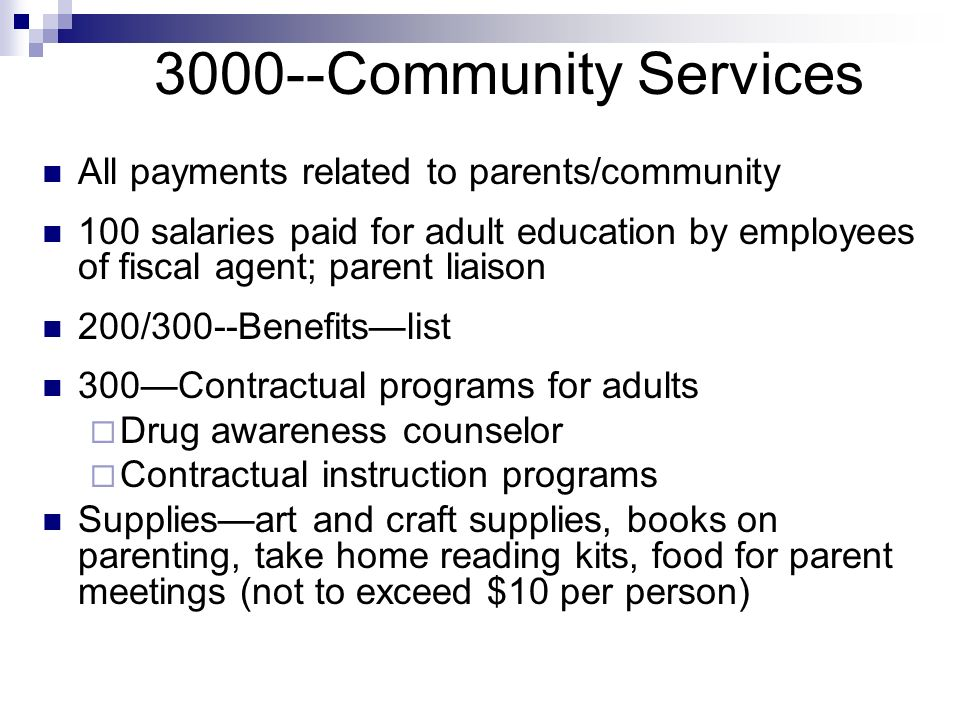 3000--Community Services All payments related to parents/community 100 salaries paid for adult education by employees of fiscal agent; parent liaison 200/300--Benefitslist 300Contractual programs for adults Drug awareness counselor Contractual instruction programs Suppliesart and craft supplies, books on parenting, take home reading kits, food for parent meetings (not to exceed $10 per person)