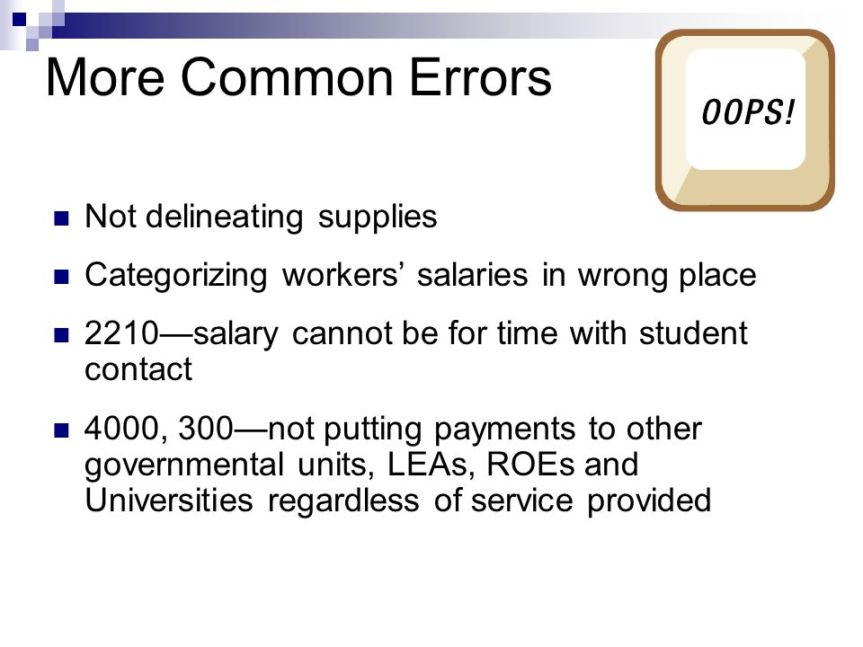 More Common Errors Not delineating supplies Categorizing workers salaries in wrong place 2210salary cannot be for time with student contact 4000, 300not putting payments to other governmental units, LEAs, ROEs and Universities regardless of service provided