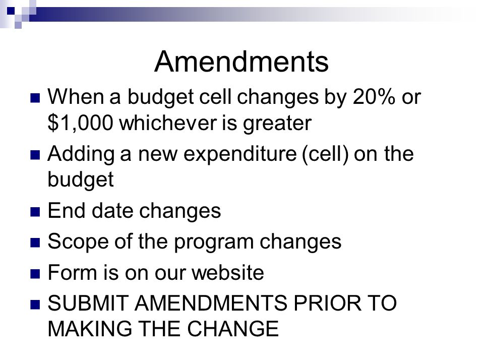Amendments When a budget cell changes by 20% or $1,000 whichever is greater Adding a new expenditure (cell) on the budget End date changes Scope of the program changes Form is on our website SUBMIT AMENDMENTS PRIOR TO MAKING THE CHANGE