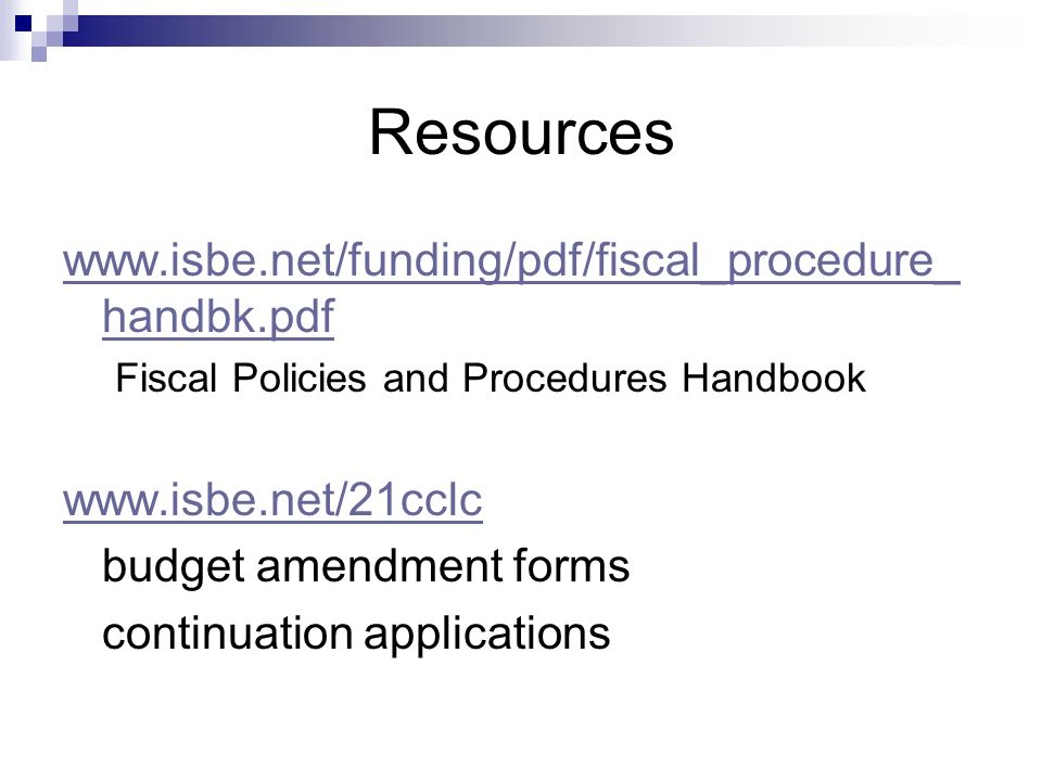 Resources www.isbe.net/funding/pdf/fiscal_procedure_ handbk.pdf Fiscal Policies and Procedures Handbook www.isbe.net/21cclc budget amendment forms continuation applications