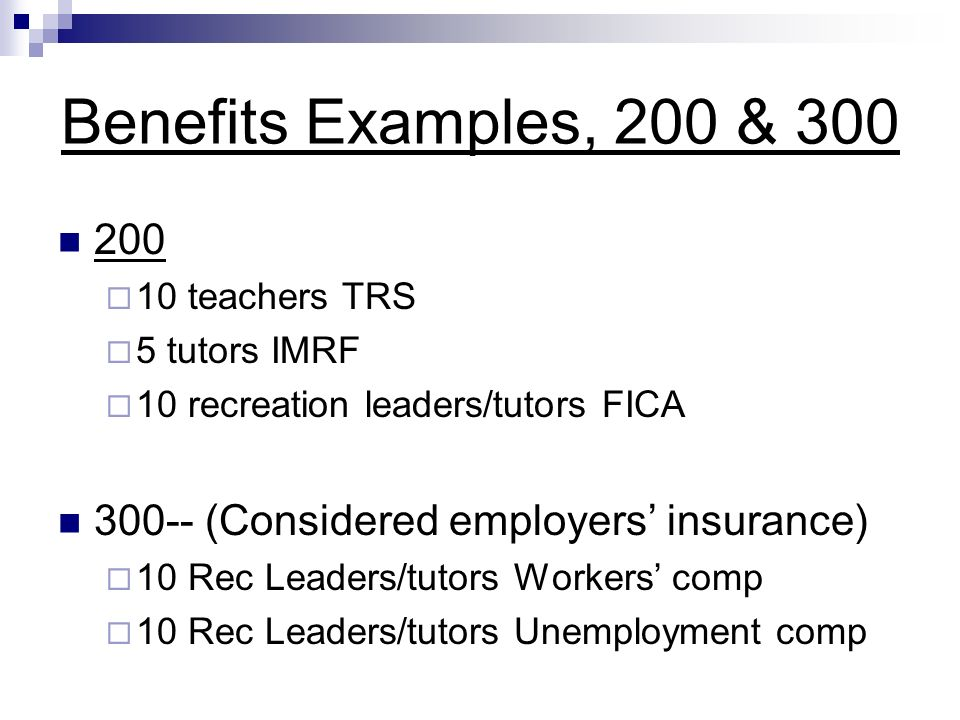 Benefits Examples, 200 & 300 200 10 teachers TRS 5 tutors IMRF 10 recreation leaders/tutors FICA 300-- (Considered employers insurance) 10 Rec Leaders