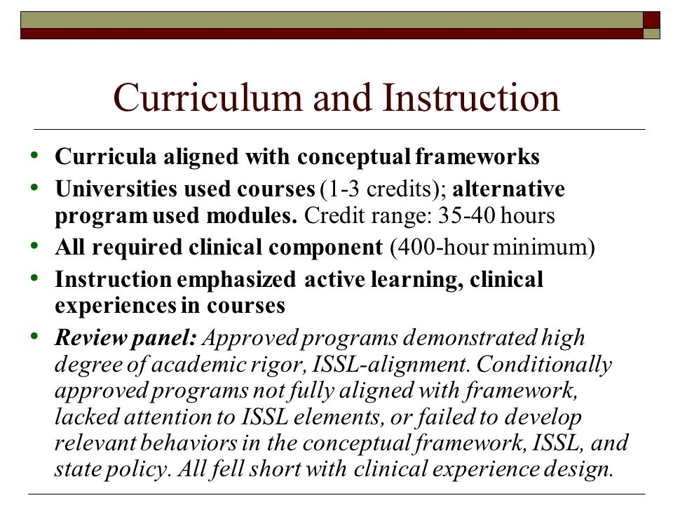 Curriculum and Instruction Curricula aligned with conceptual frameworks Universities used courses (1-3 credits); alternative program used modules.