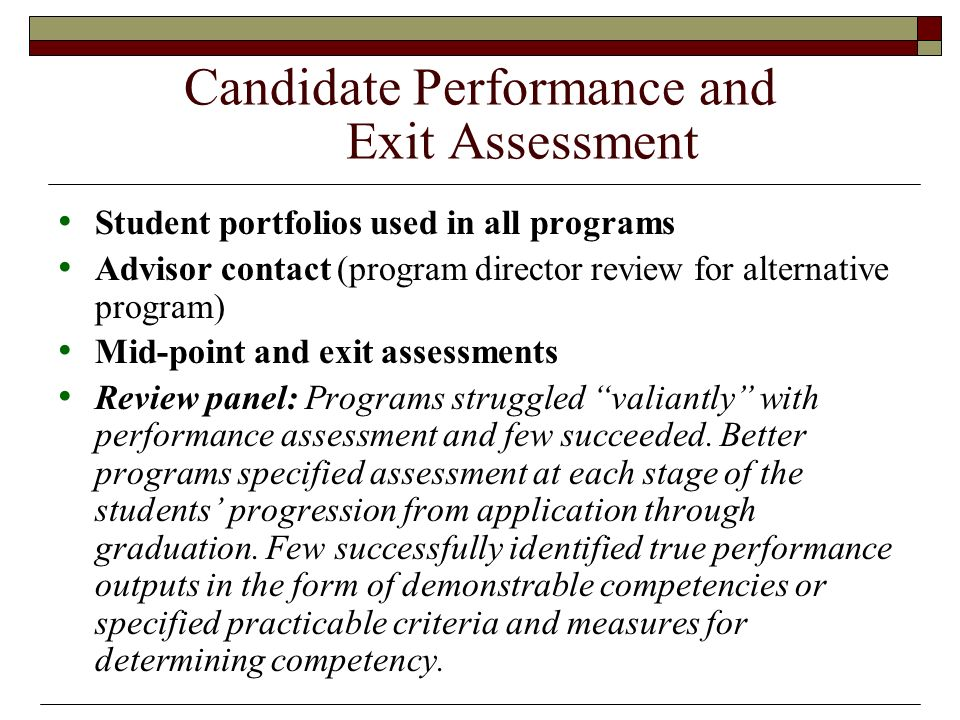 Candidate Performance and Exit Assessment Student portfolios used in all programs Advisor contact (program director review for alternative program) Mid-point and exit assessments Review panel: Programs struggled valiantly with performance assessment and few succeeded.
