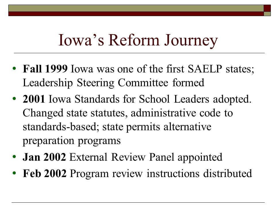 Iowas Reform Journey Fall 1999 Iowa was one of the first SAELP states; Leadership Steering Committee formed 2001 Iowa Standards for School Leaders adopted.