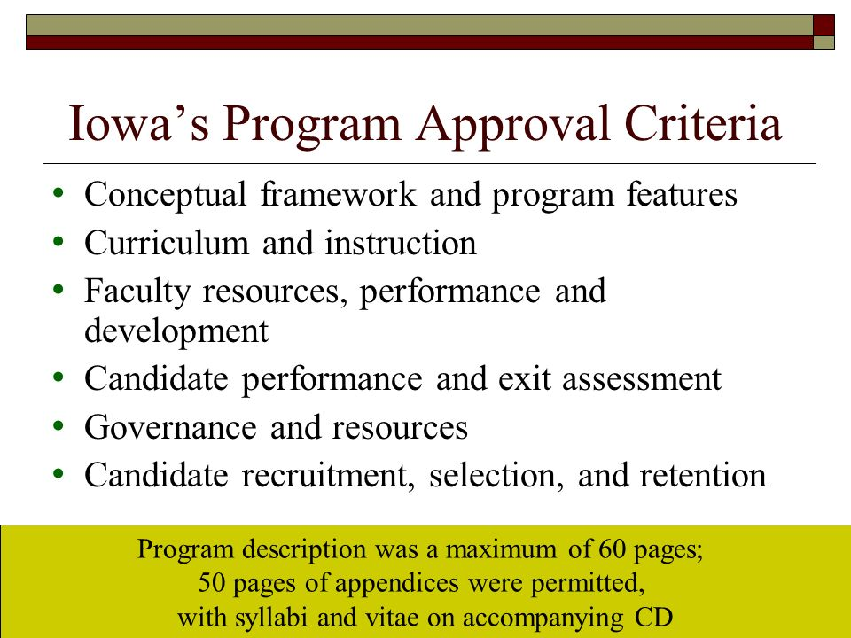 Iowas Program Approval Criteria Conceptual framework and program features Curriculum and instruction Faculty resources, performance and development Candidate performance and exit assessment Governance and resources Candidate recruitment, selection, and retention Program description was a maximum of 60 pages; 50 pages of appendices were permitted, with syllabi and vitae on accompanying CD