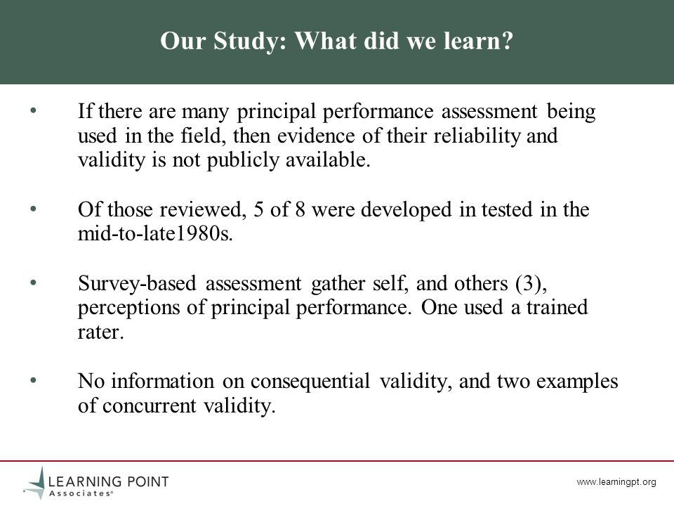 www.learningpt.org Our Study: What did we learn? If there are many principal performance assessment being used in the field, then evidence of their re