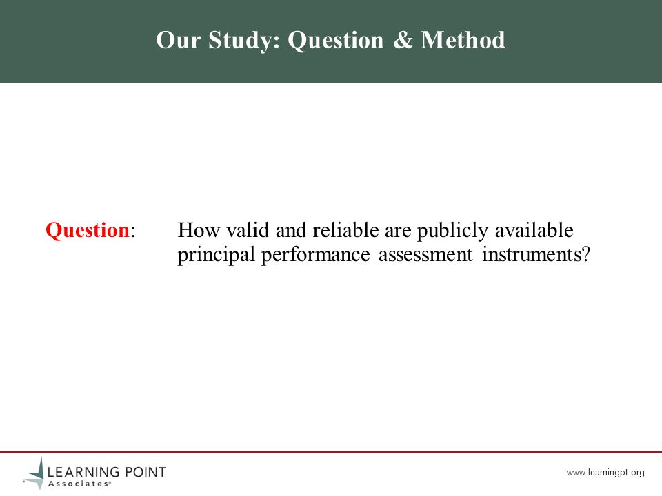 www.learningpt.org Our Study: Question & Method Question: How valid and reliable are publicly available principal performance assessment instruments?