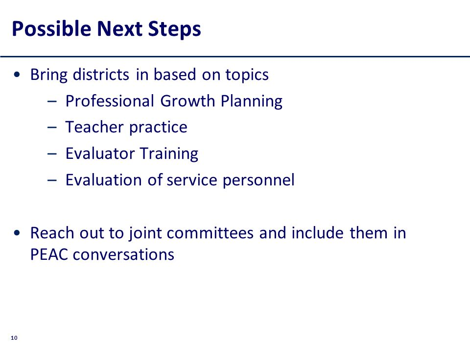 10 Possible Next Steps Bring districts in based on topics –Professional Growth Planning –Teacher practice –Evaluator Training –Evaluation of service personnel Reach out to joint committees and include them in PEAC conversations