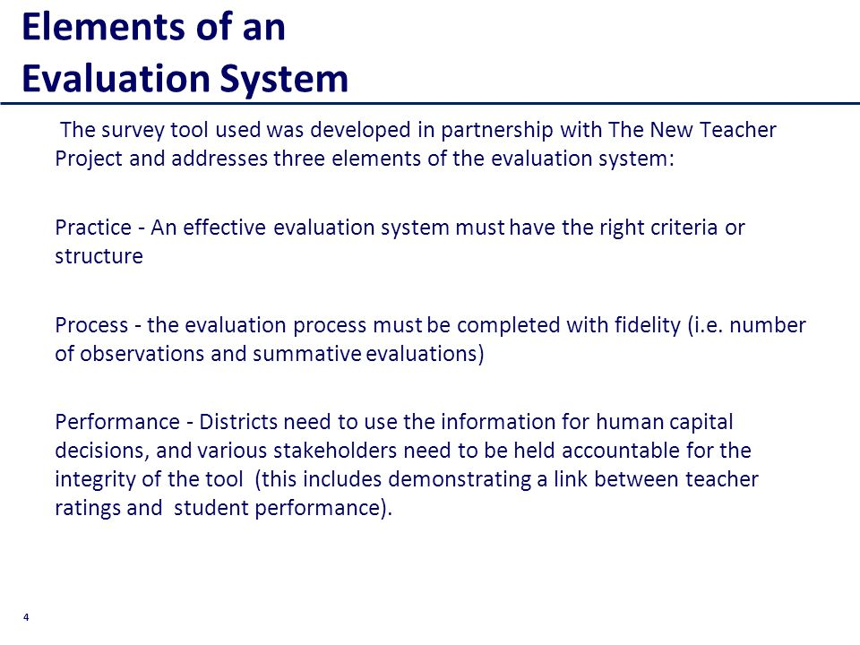 4 Elements of an Evaluation System The survey tool used was developed in partnership with The New Teacher Project and addresses three elements of the evaluation system: Practice - An effective evaluation system must have the right criteria or structure Process - the evaluation process must be completed with fidelity (i.e.