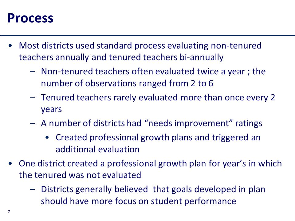 7 Process Most districts used standard process evaluating non-tenured teachers annually and tenured teachers bi-annually –Non-tenured teachers often evaluated twice a year ; the number of observations ranged from 2 to 6 –Tenured teachers rarely evaluated more than once every 2 years –A number of districts had needs improvement ratings Created professional growth plans and triggered an additional evaluation One district created a professional growth plan for years in which the tenured was not evaluated –Districts generally believed that goals developed in plan should have more focus on student performance