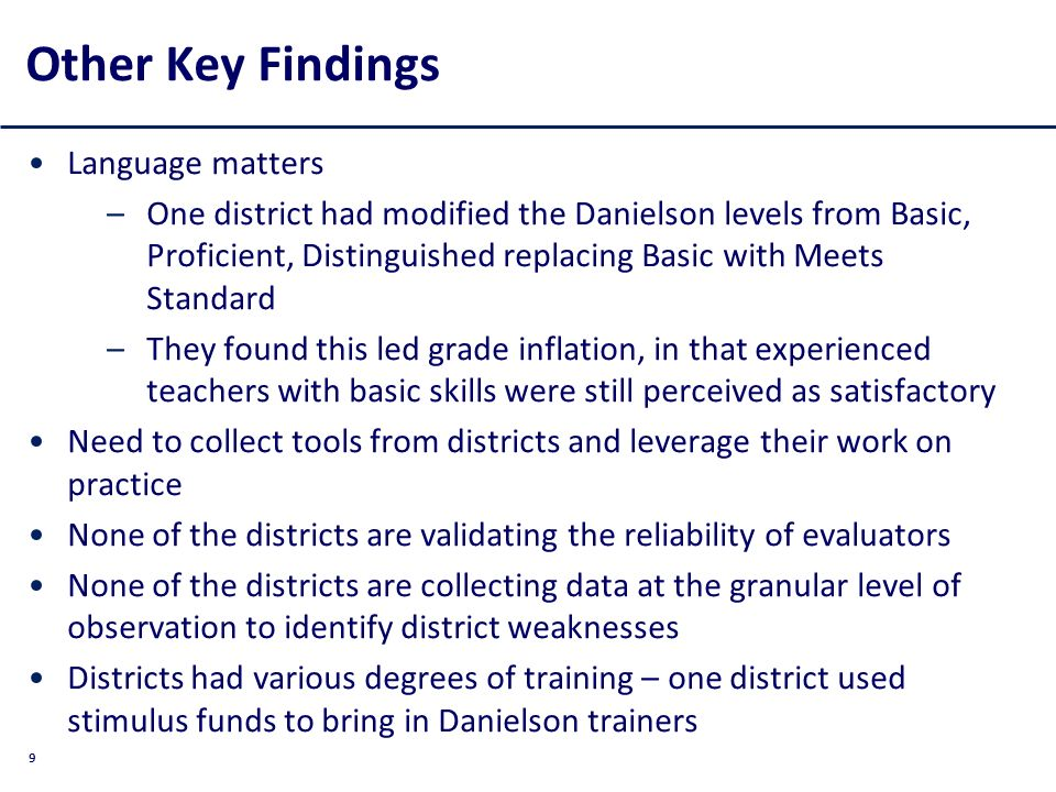 9 Other Key Findings Language matters –One district had modified the Danielson levels from Basic, Proficient, Distinguished replacing Basic with Meets Standard –They found this led grade inflation, in that experienced teachers with basic skills were still perceived as satisfactory Need to collect tools from districts and leverage their work on practice None of the districts are validating the reliability of evaluators None of the districts are collecting data at the granular level of observation to identify district weaknesses Districts had various degrees of training – one district used stimulus funds to bring in Danielson trainers