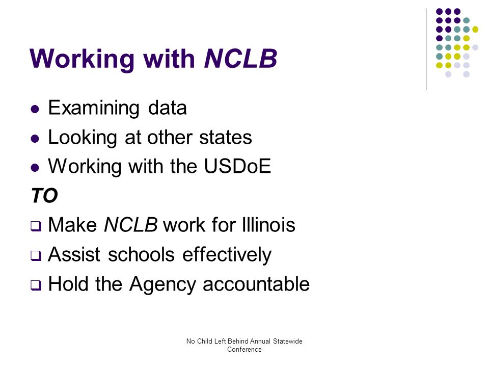 No Child Left Behind Annual Statewide Conference Working with NCLB Examining data Looking at other states Working with the USDoE TO Make NCLB work for Illinois Assist schools effectively Hold the Agency accountable