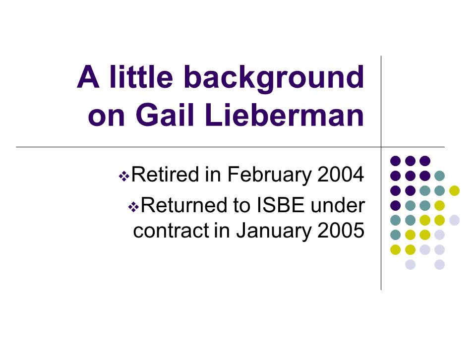 A little background on Gail Lieberman Retired in February 2004 Returned to ISBE under contract in January 2005