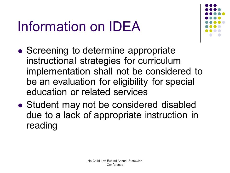 No Child Left Behind Annual Statewide Conference Information on IDEA Screening to determine appropriate instructional strategies for curriculum implementation shall not be considered to be an evaluation for eligibility for special education or related services Student may not be considered disabled due to a lack of appropriate instruction in reading
