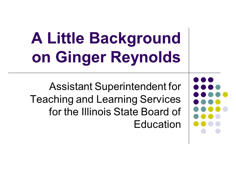 A Little Background on Ginger Reynolds Assistant Superintendent for Teaching and Learning Services for the Illinois State Board of Education