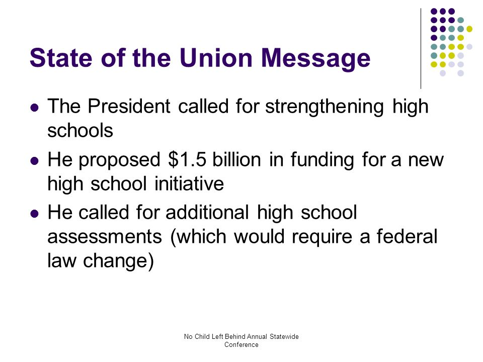No Child Left Behind Annual Statewide Conference State of the Union Message The President called for strengthening high schools He proposed $1.5 billion in funding for a new high school initiative He called for additional high school assessments (which would require a federal law change)