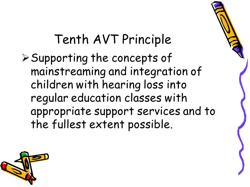 Tenth AVT Principle Supporting the concepts of mainstreaming and integration of children with hearing loss into regular education classes with appropriate support services and to the fullest extent possible.