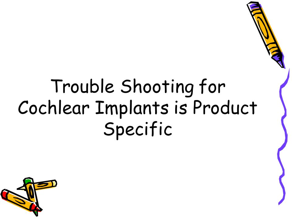 Trouble Shooting for Cochlear Implants is Product Specific