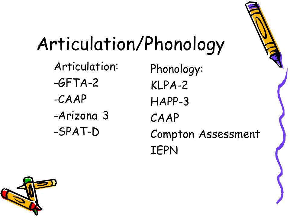 Articulation/Phonology Articulation: -GFTA-2 -CAAP -Arizona 3 -SPAT-D Phonology: KLPA-2 HAPP-3 CAAP Compton Assessment IEPN