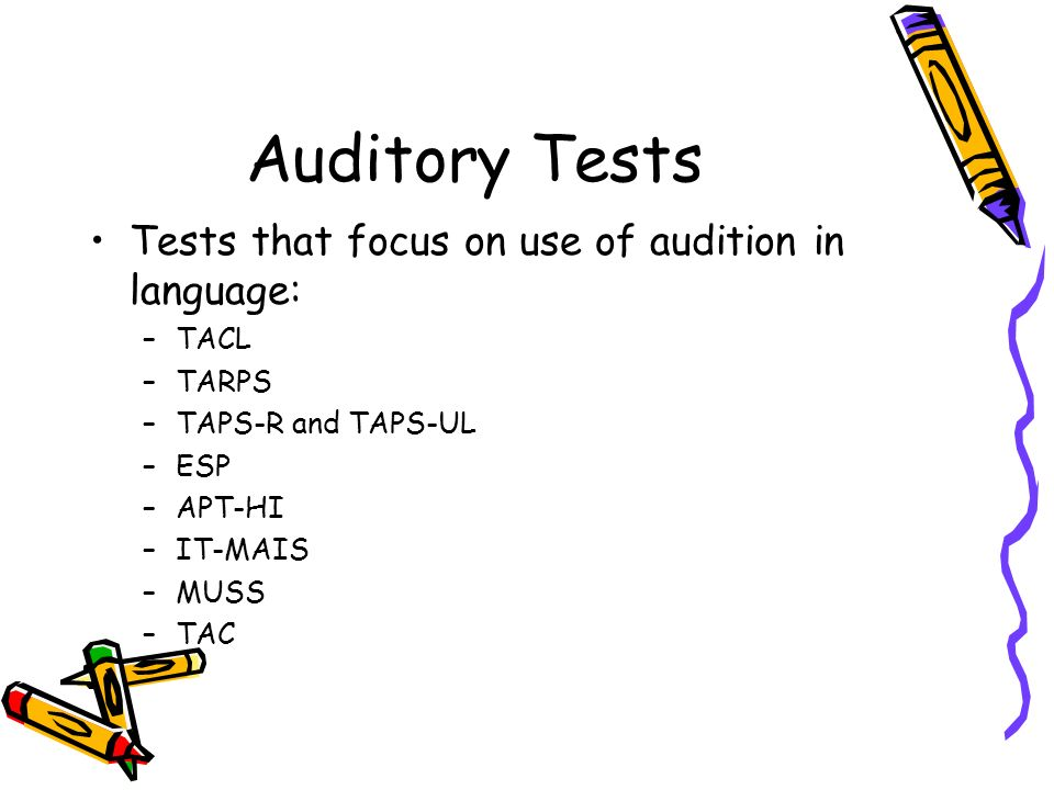 Auditory Tests Tests that focus on use of audition in language: –TACL –TARPS –TAPS-R and TAPS-UL –ESP –APT-HI –IT-MAIS –MUSS –TAC