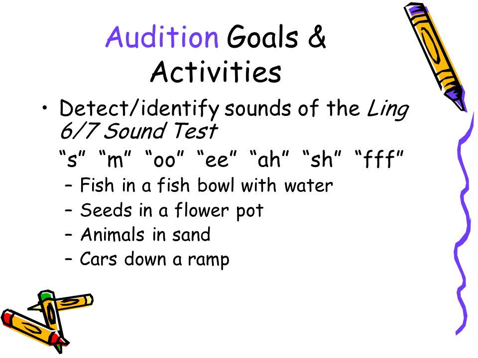 Audition Goals & Activities Detect/identify sounds of the Ling 6/7 Sound Test s m oo ee ah sh fff –Fish in a fish bowl with water –Seeds in a flower pot –Animals in sand –Cars down a ramp
