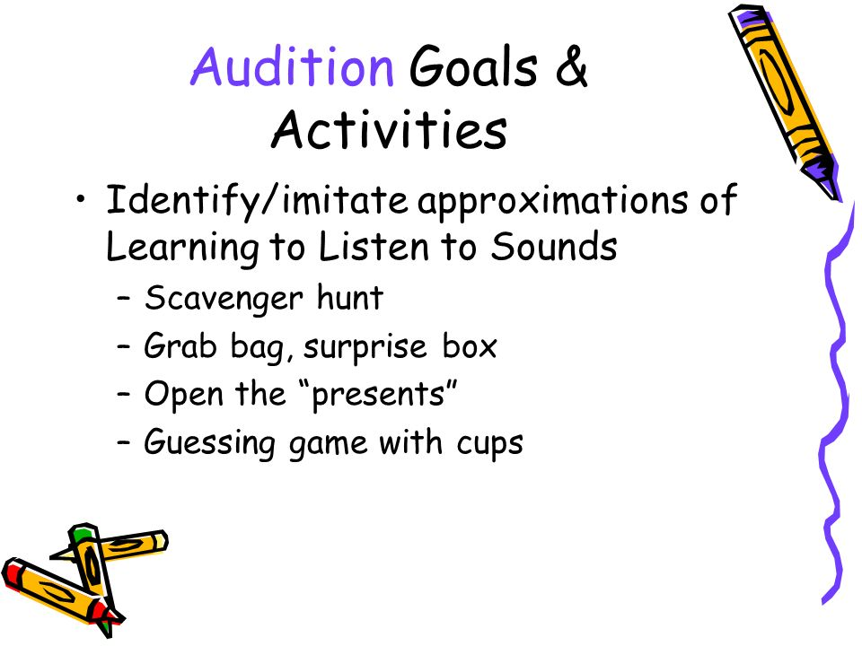 Audition Goals & Activities Identify/imitate approximations of Learning to Listen to Sounds –Scavenger hunt –Grab bag, surprise box –Open the presents –Guessing game with cups