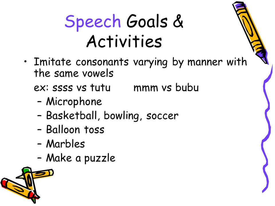 Speech Goals & Activities Imitate consonants varying by manner with the same vowels ex: ssss vs tutummm vs bubu –Microphone –Basketball, bowling, soccer –Balloon toss –Marbles –Make a puzzle