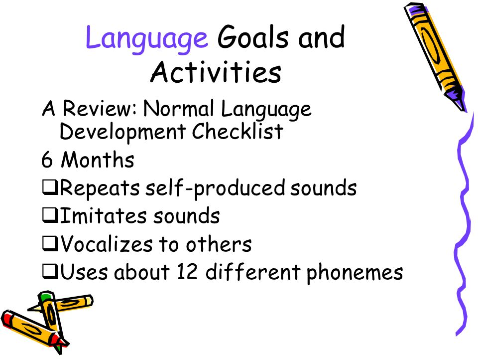 Language Goals and Activities A Review: Normal Language Development Checklist 6 Months Repeats self-produced sounds Imitates sounds Vocalizes to others Uses about 12 different phonemes