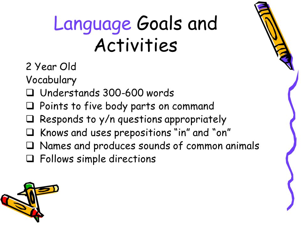 Language Goals and Activities 2 Year Old Vocabulary Understands 300-600 words Points to five body parts on command Responds to y/n questions appropriately Knows and uses prepositions in and on Names and produces sounds of common animals Follows simple directions