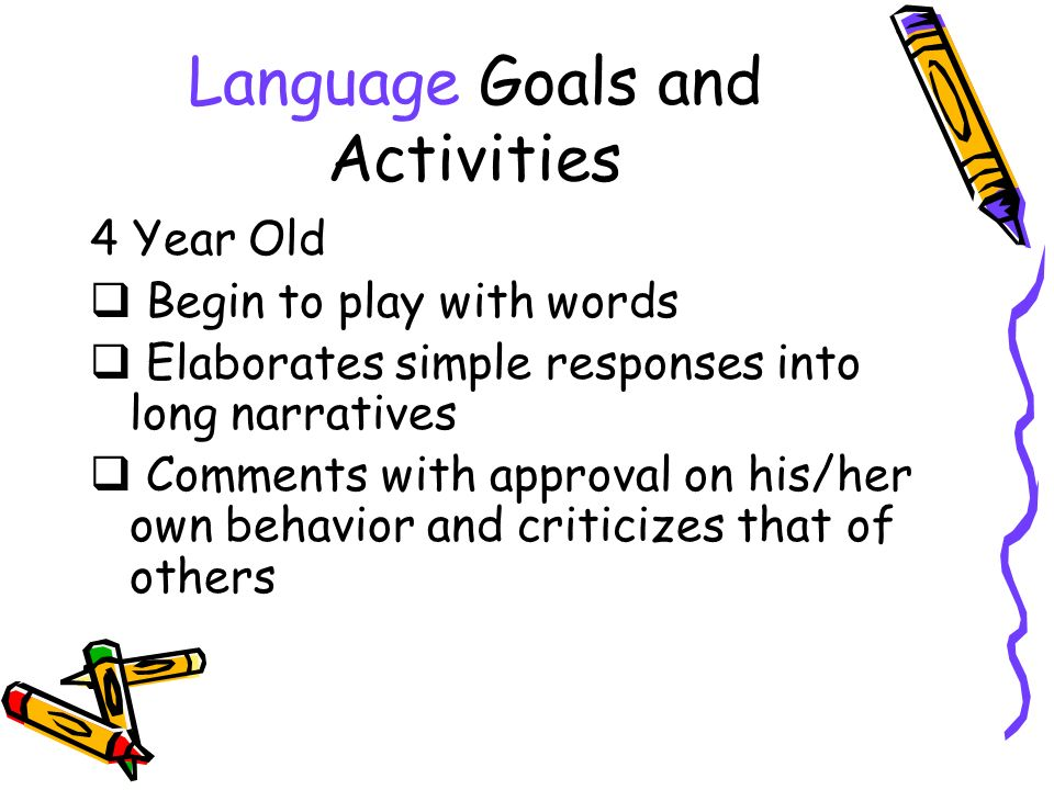 Language Goals and Activities 4 Year Old Begin to play with words Elaborates simple responses into long narratives Comments with approval on his/her own behavior and criticizes that of others