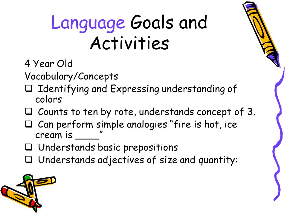 Language Goals and Activities 4 Year Old Vocabulary/Concepts Identifying and Expressing understanding of colors Counts to ten by rote, understands concept of 3.