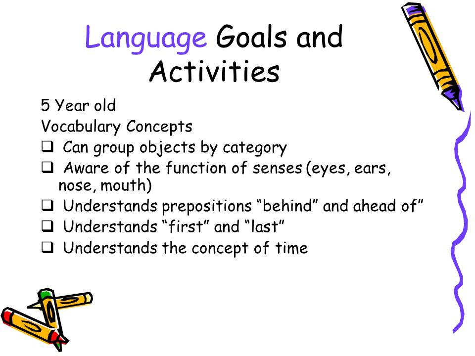 Language Goals and Activities 5 Year old Vocabulary Concepts Can group objects by category Aware of the function of senses (eyes, ears, nose, mouth) Understands prepositions behind and ahead of Understands first and last Understands the concept of time