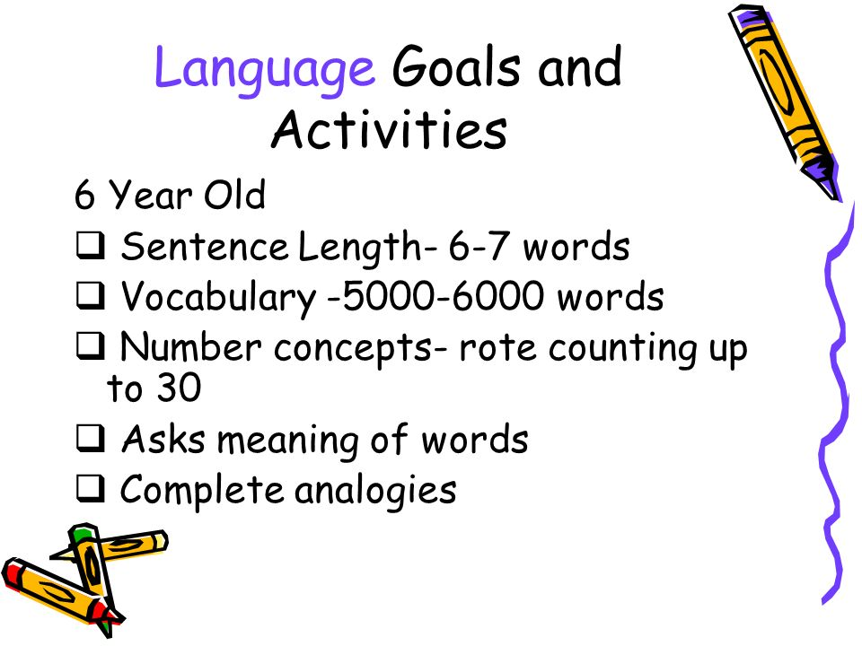 Language Goals and Activities 6 Year Old Sentence Length- 6-7 words Vocabulary -5000-6000 words Number concepts- rote counting up to 30 Asks meaning of words Complete analogies
