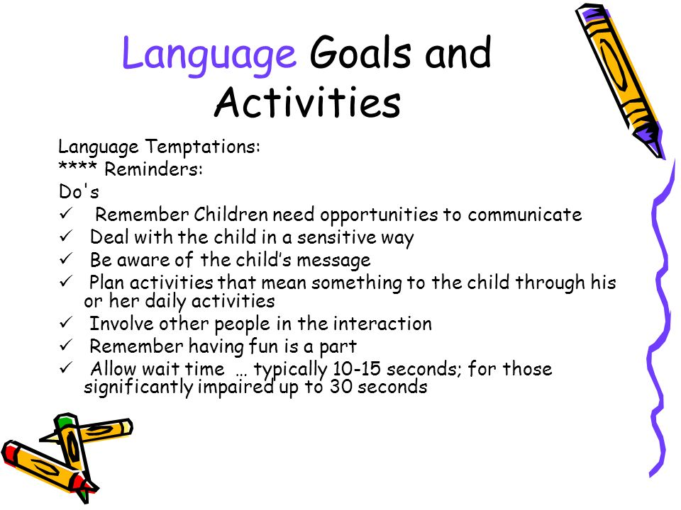 Language Goals and Activities Language Temptations: **** Reminders: Do s Remember Children need opportunities to communicate Deal with the child in a sensitive way Be aware of the childs message Plan activities that mean something to the child through his or her daily activities Involve other people in the interaction Remember having fun is a part Allow wait time … typically 10-15 seconds; for those significantly impaired up to 30 seconds