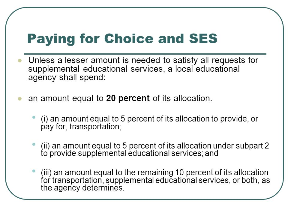 Paying for Choice and SES Unless a lesser amount is needed to satisfy all requests for supplemental educational services, a local educational agency shall spend: an amount equal to 20 percent of its allocation.