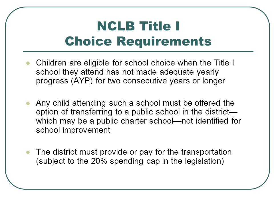 NCLB Title I Choice Requirements Children are eligible for school choice when the Title I school they attend has not made adequate yearly progress (AYP) for two consecutive years or longer Any child attending such a school must be offered the option of transferring to a public school in the district which may be a public charter schoolnot identified for school improvement The district must provide or pay for the transportation (subject to the 20% spending cap in the legislation)